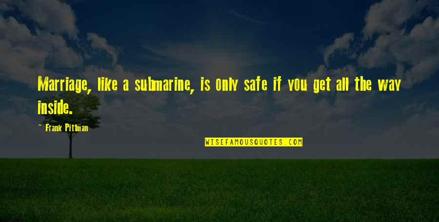 A Marriage Is Like A Quotes By Frank Pittman: Marriage, like a submarine, is only safe if