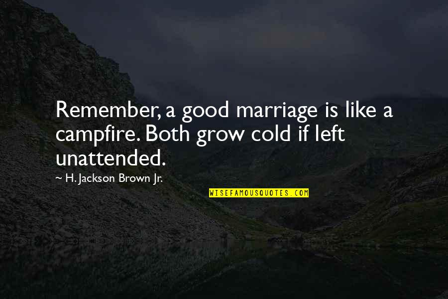 A Marriage Is Like A Quotes By H. Jackson Brown Jr.: Remember, a good marriage is like a campfire.