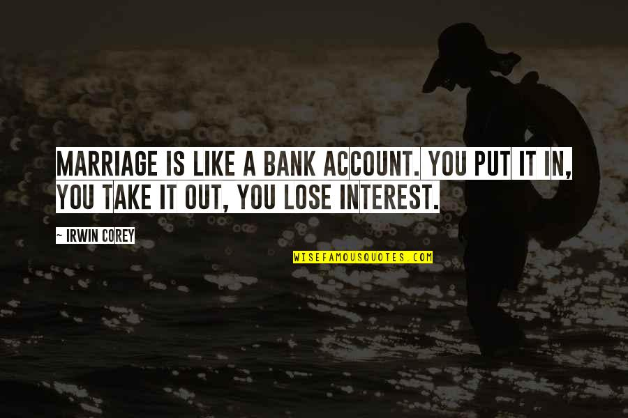 A Marriage Is Like A Quotes By Irwin Corey: Marriage is like a bank account. You put