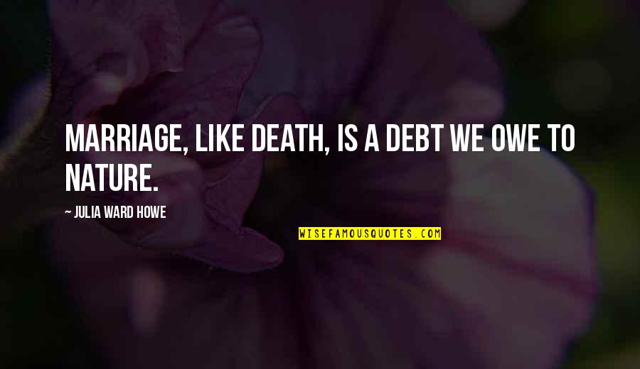 A Marriage Is Like A Quotes By Julia Ward Howe: Marriage, like death, is a debt we owe