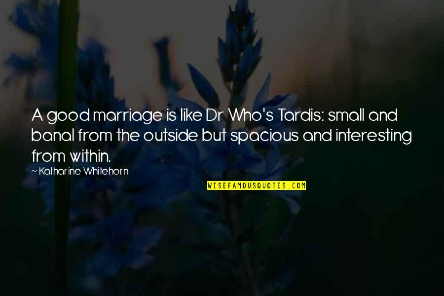 A Marriage Is Like A Quotes By Katharine Whitehorn: A good marriage is like Dr Who's Tardis: