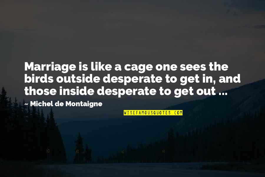 A Marriage Is Like A Quotes By Michel De Montaigne: Marriage is like a cage one sees the