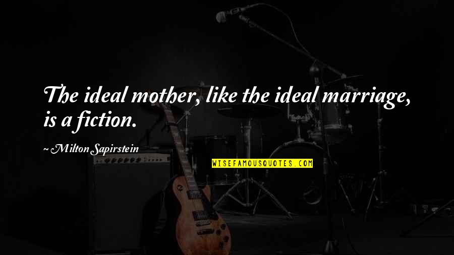 A Marriage Is Like A Quotes By Milton Sapirstein: The ideal mother, like the ideal marriage, is
