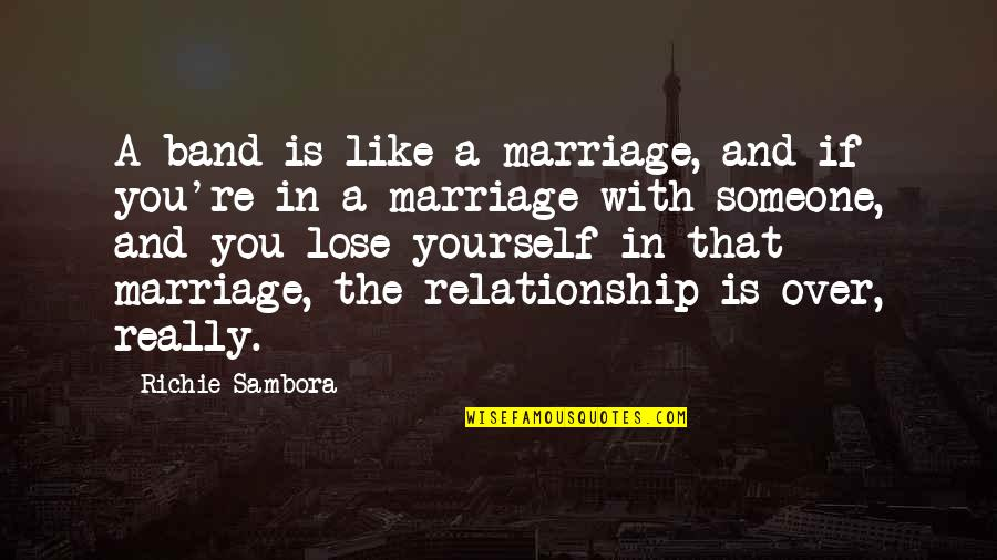 A Marriage Is Like A Quotes By Richie Sambora: A band is like a marriage, and if