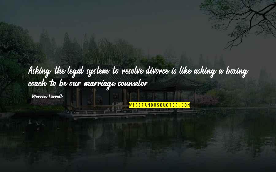 A Marriage Is Like A Quotes By Warren Farrell: Asking the legal system to resolve divorce is