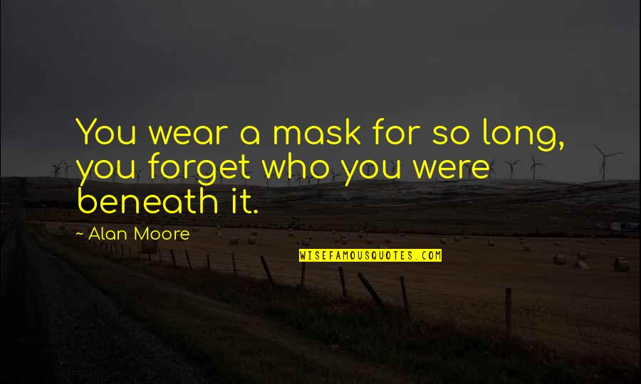 A Mask Quotes By Alan Moore: You wear a mask for so long, you