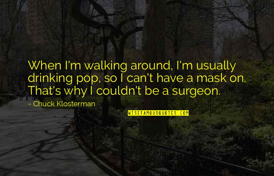 A Mask Quotes By Chuck Klosterman: When I'm walking around, I'm usually drinking pop,