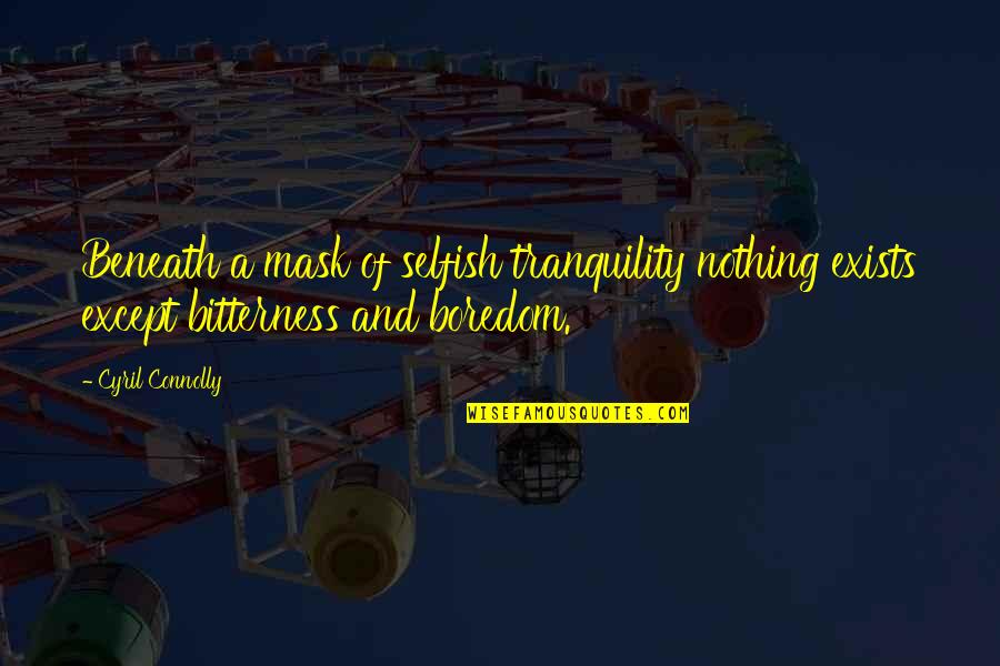 A Mask Quotes By Cyril Connolly: Beneath a mask of selfish tranquility nothing exists
