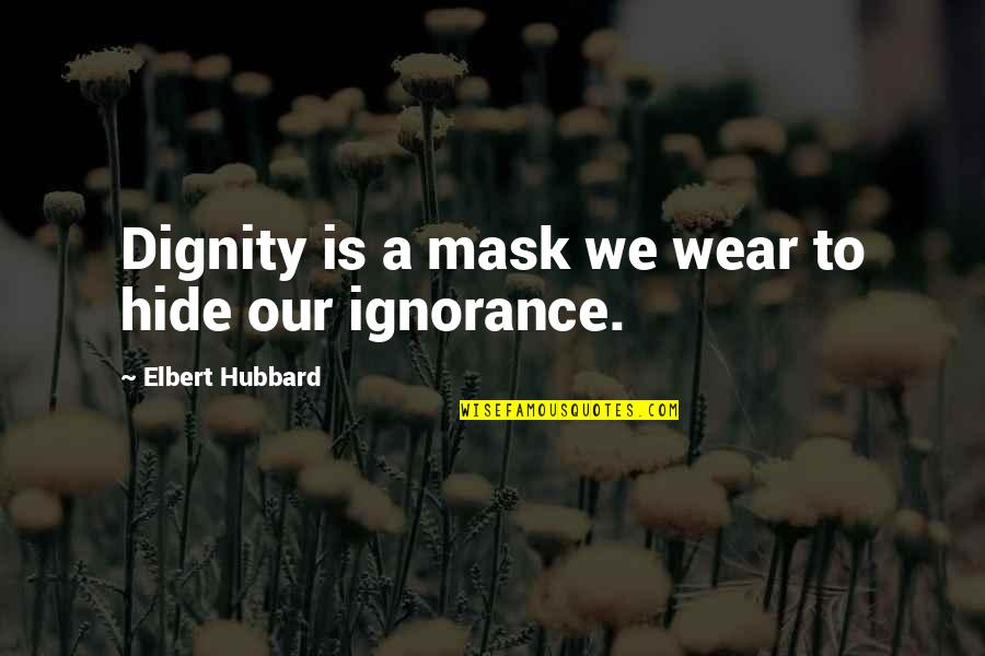 A Mask Quotes By Elbert Hubbard: Dignity is a mask we wear to hide