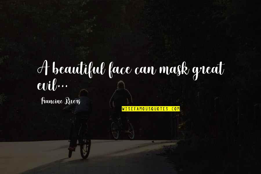 A Mask Quotes By Francine Rivers: A beautiful face can mask great evil...