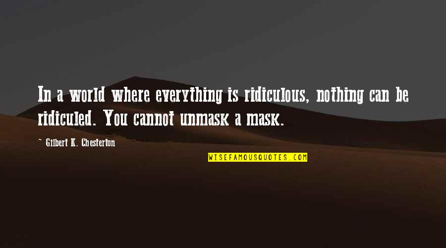 A Mask Quotes By Gilbert K. Chesterton: In a world where everything is ridiculous, nothing