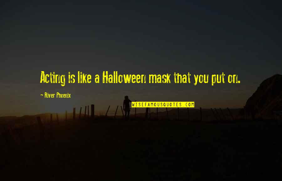 A Mask Quotes By River Phoenix: Acting is like a Halloween mask that you