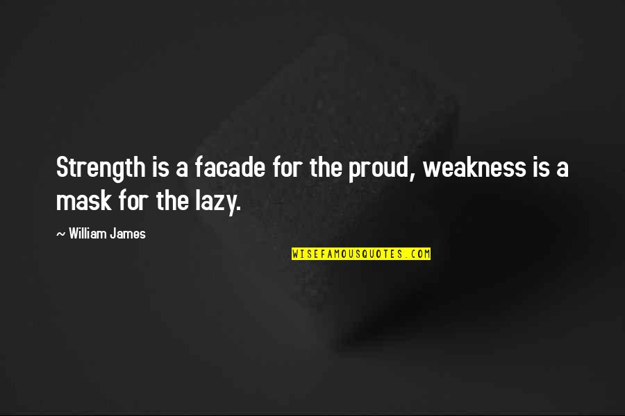 A Mask Quotes By William James: Strength is a facade for the proud, weakness