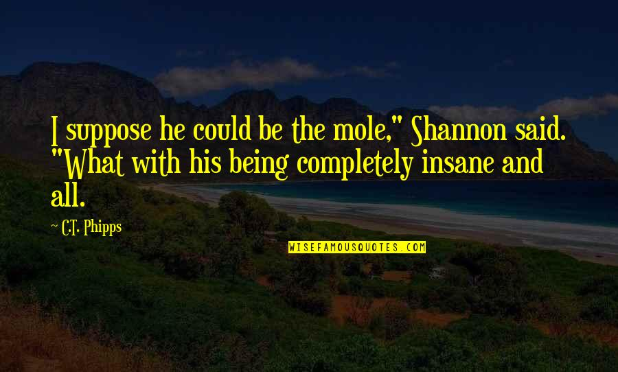 """A Mole Quotes By C.T. Phipps: I suppose he could be the mole,"""" Shannon"""