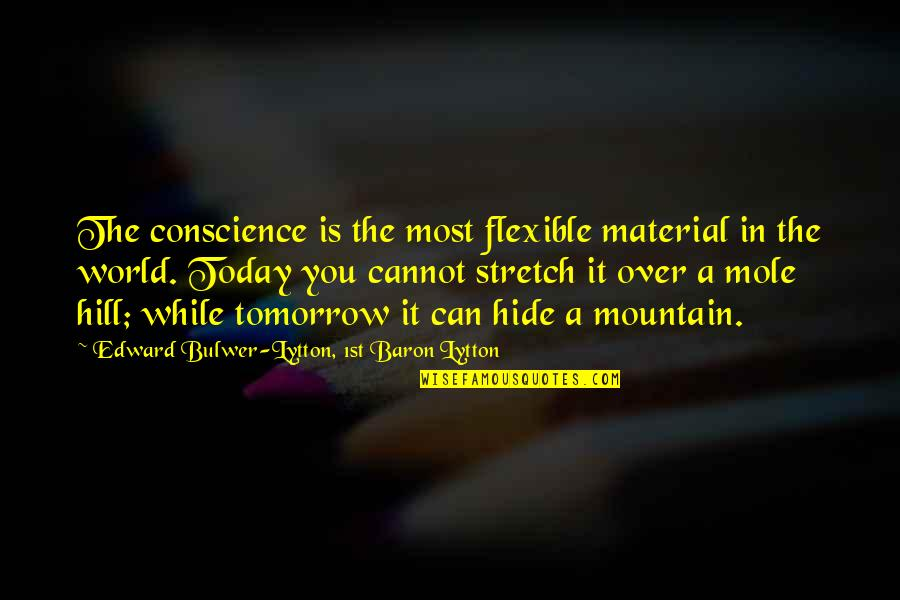 A Mole Quotes By Edward Bulwer-Lytton, 1st Baron Lytton: The conscience is the most flexible material in