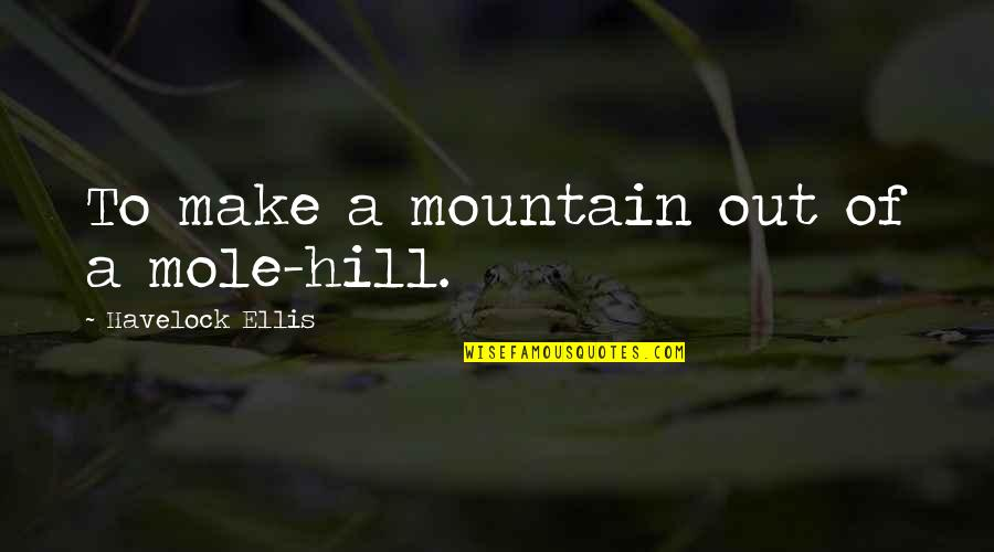 A Mole Quotes By Havelock Ellis: To make a mountain out of a mole-hill.