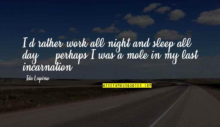 A Mole Quotes By Ida Lupino: I'd rather work all night and sleep all