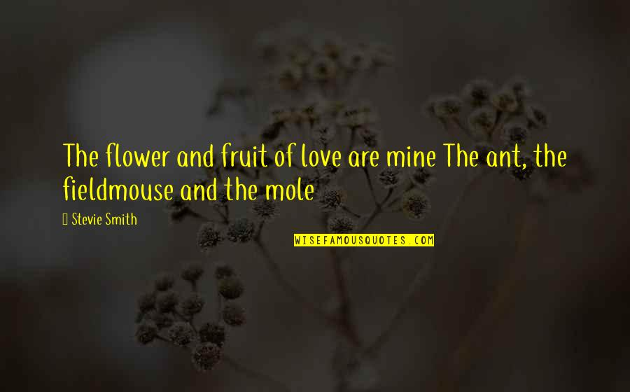 A Mole Quotes By Stevie Smith: The flower and fruit of love are mine
