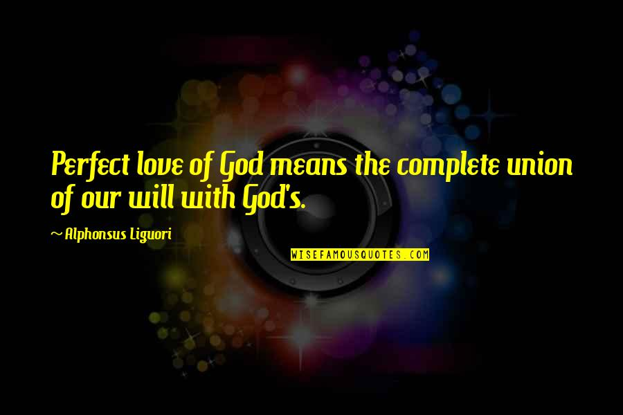A More Perfect Union Quotes By Alphonsus Liguori: Perfect love of God means the complete union