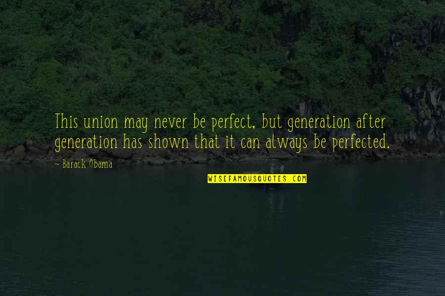 A More Perfect Union Quotes By Barack Obama: This union may never be perfect, but generation