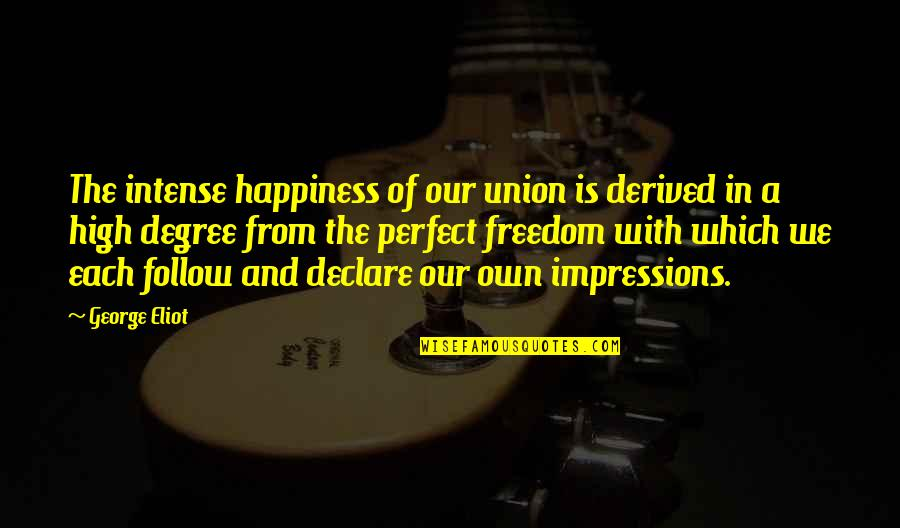 A More Perfect Union Quotes By George Eliot: The intense happiness of our union is derived