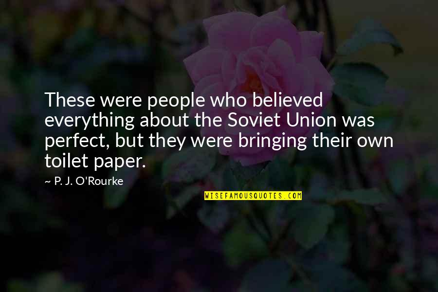 A More Perfect Union Quotes By P. J. O'Rourke: These were people who believed everything about the