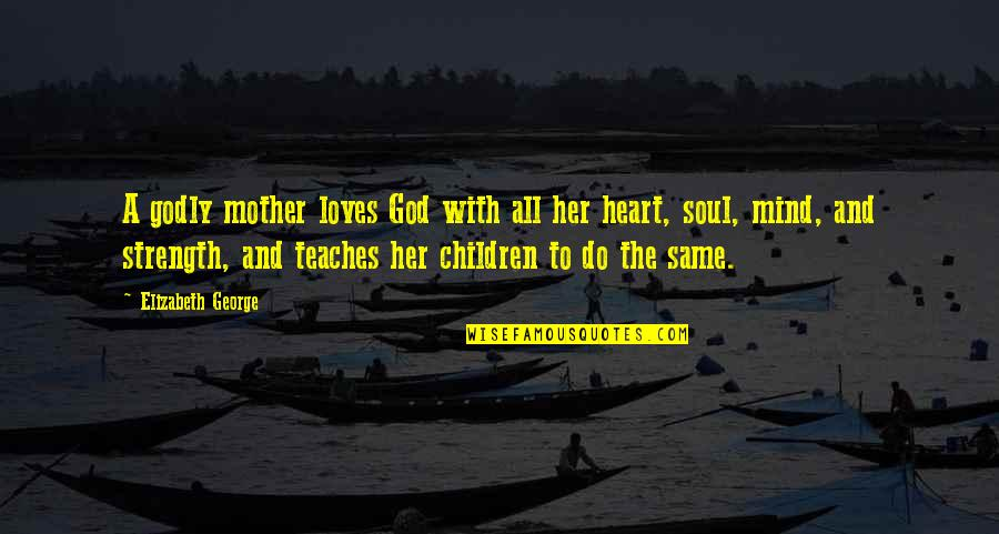 A Mother's Love And Strength Quotes By Elizabeth George: A godly mother loves God with all her
