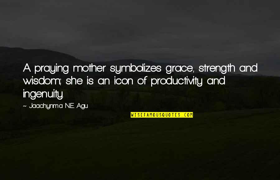 A Mother's Love And Strength Quotes By Jaachynma N.E. Agu: A praying mother symbolizes grace, strength and wisdom;