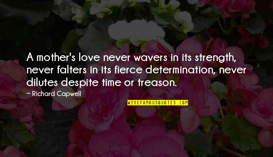 A Mother's Love And Strength Quotes By Richard Capwell: A mother's love never wavers in its strength,