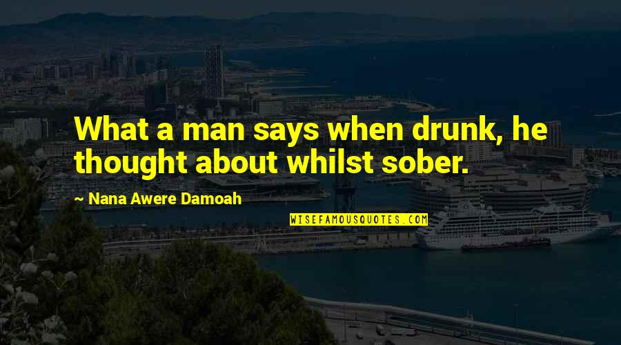 A Nana Quotes By Nana Awere Damoah: What a man says when drunk, he thought