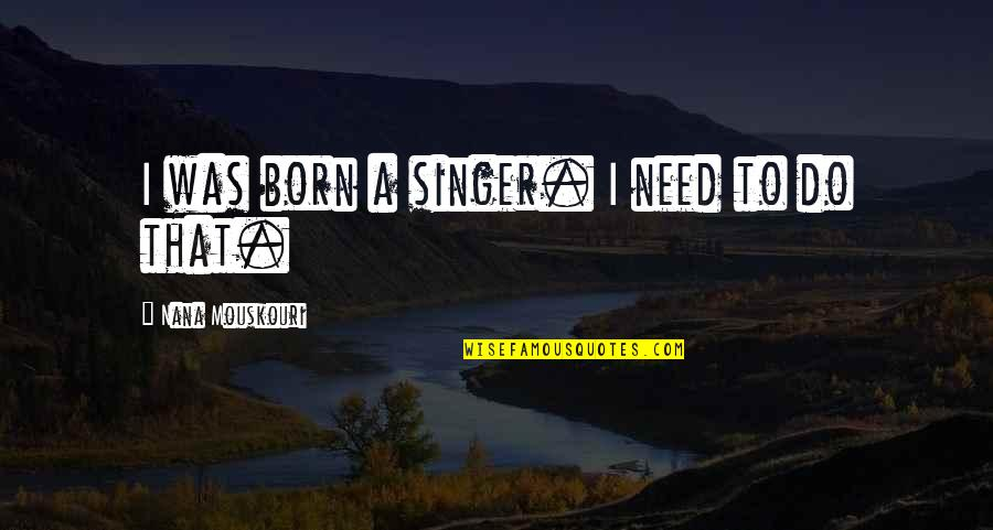 A Nana Quotes By Nana Mouskouri: I was born a singer. I need to
