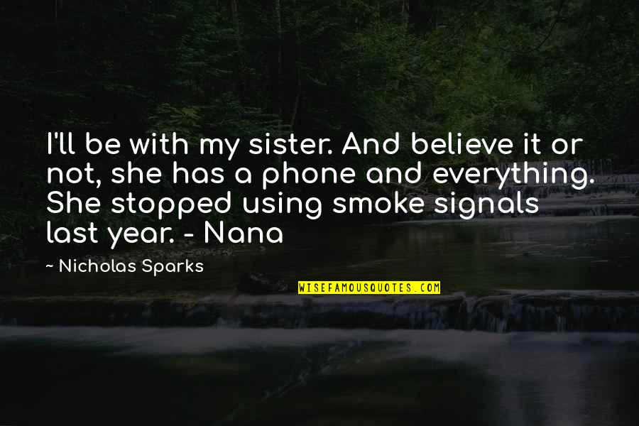 A Nana Quotes By Nicholas Sparks: I'll be with my sister. And believe it