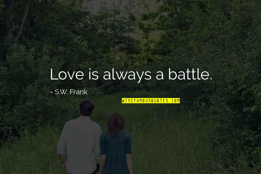 A Nana Quotes By S.W. Frank: Love is always a battle.