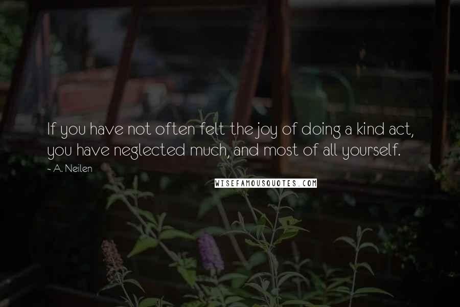 A. Neilen quotes: If you have not often felt the joy of doing a kind act, you have neglected much, and most of all yourself.