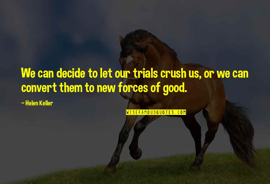 A New Crush Quotes By Helen Keller: We can decide to let our trials crush