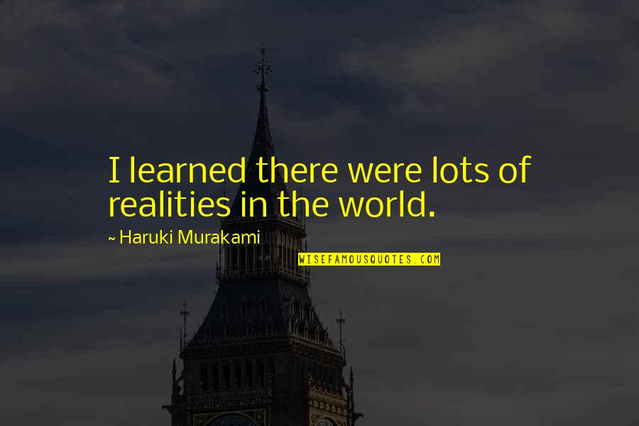 A New Day Ahead Quotes By Haruki Murakami: I learned there were lots of realities in