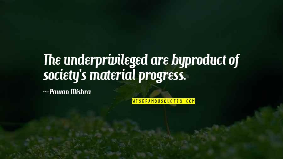 A New Year And Love Quotes By Pawan Mishra: The underprivileged are byproduct of society's material progress.
