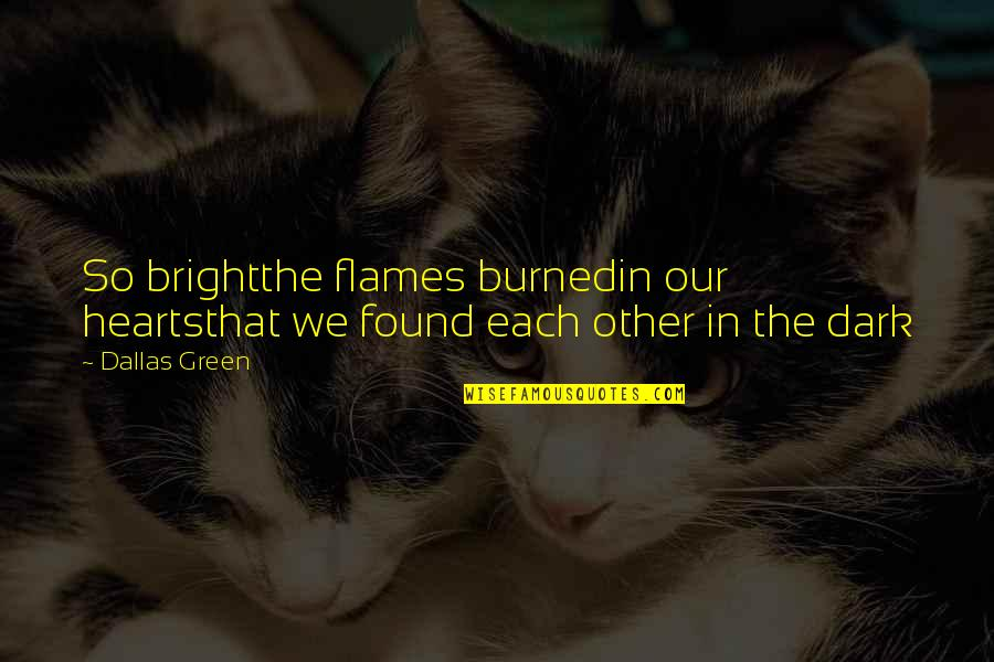 A Nice Quiet Place Fitzgerald Quotes By Dallas Green: So brightthe flames burnedin our heartsthat we found