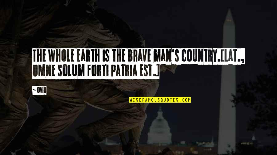 A Nice Quiet Place Fitzgerald Quotes By Ovid: The whole earth is the brave man's country.[Lat.,