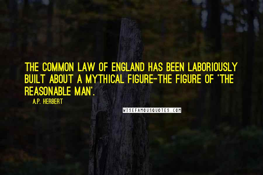 A.P. Herbert quotes: The Common Law of England has been laboriously built about a mythical figure-the figure of 'The Reasonable Man'.