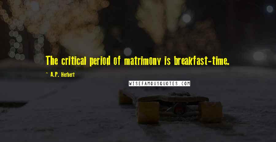 A.P. Herbert quotes: The critical period of matrimony is breakfast-time.