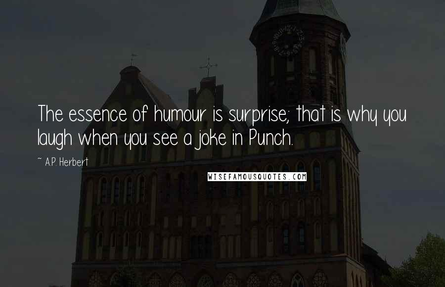 A.P. Herbert quotes: The essence of humour is surprise; that is why you laugh when you see a joke in Punch.