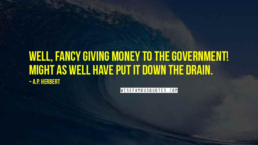 A.P. Herbert quotes: Well, fancy giving money to the Government! Might as well have put it down the drain.