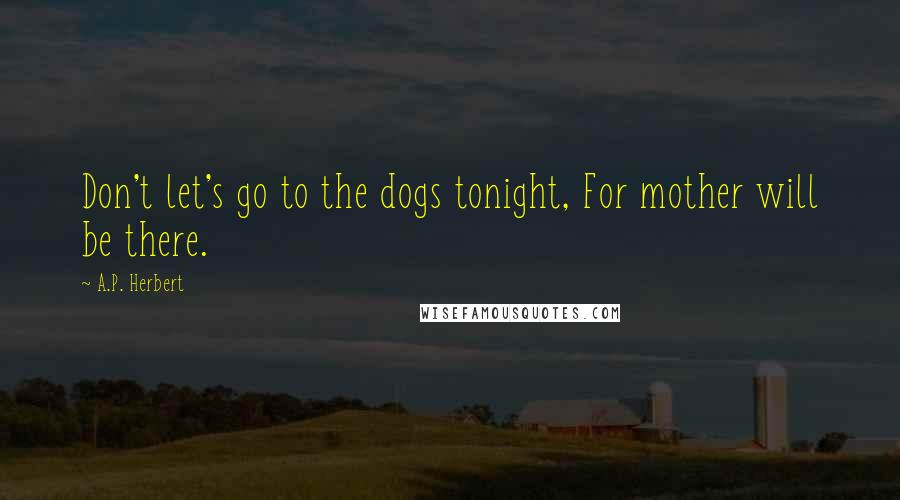 A.P. Herbert quotes: Don't let's go to the dogs tonight, For mother will be there.