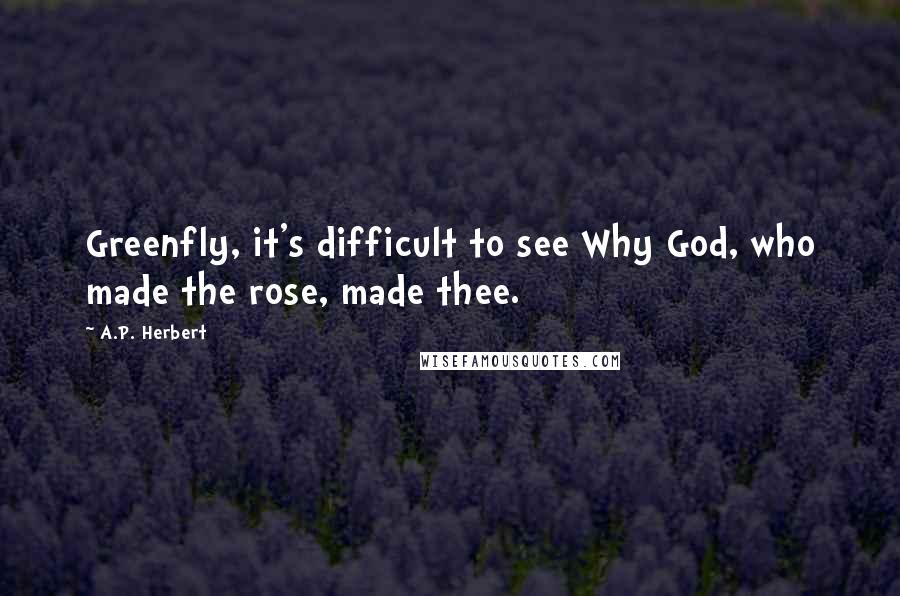 A.P. Herbert quotes: Greenfly, it's difficult to see Why God, who made the rose, made thee.