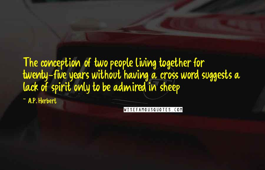 A.P. Herbert quotes: The conception of two people living together for twenty-five years without having a cross word suggests a lack of spirit only to be admired in sheep