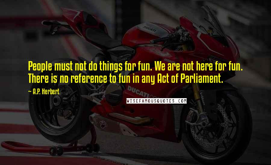 A.P. Herbert quotes: People must not do things for fun. We are not here for fun. There is no reference to fun in any Act of Parliament.