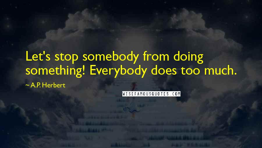 A.P. Herbert quotes: Let's stop somebody from doing something! Everybody does too much.