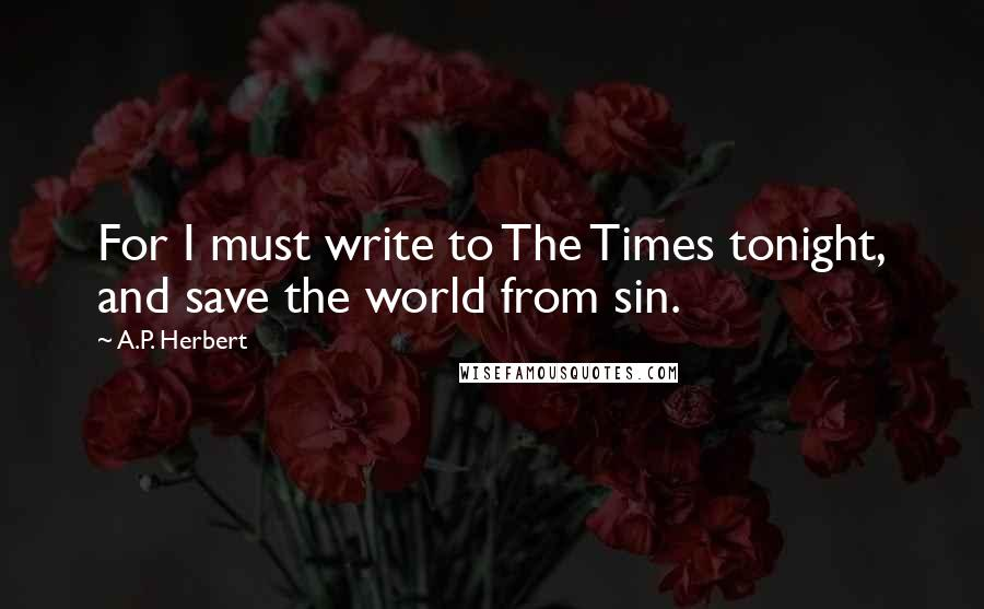 A.P. Herbert quotes: For I must write to The Times tonight, and save the world from sin.