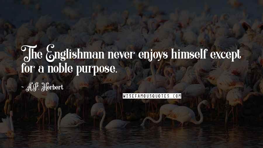 A.P. Herbert quotes: The Englishman never enjoys himself except for a noble purpose.